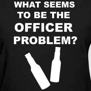 What Seems to Be the Officer Problem? Women's T-Shirts - Women's T-Shirt