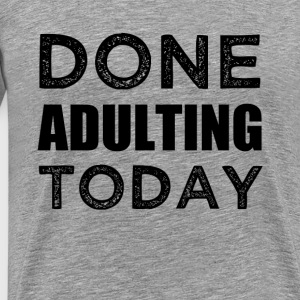 Done Adulting Today funny lazy saying shirt - Men's Premium T-Shirt