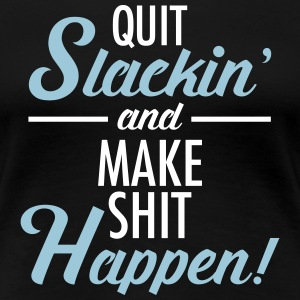 Quit Slackin' And Make Shit Happen! Women's T-Shirts - Women's Premium T-Shirt