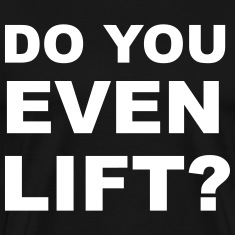 Do You Even Lift? T-Shirts