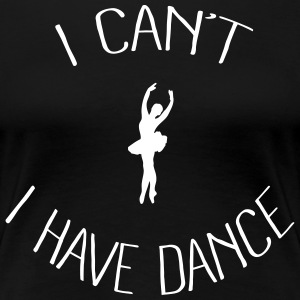 I can't I have Dance Women's T-Shirts - Women's Premium T-Shirt