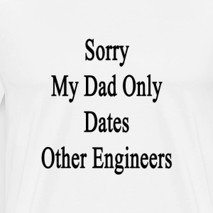 sorry_my_dad_only_dates_other_engineers T-Shirts - Men's Premium T-Shirt