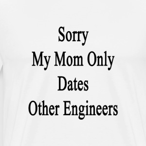 sorry_my_mom_only_dates_other_engineers T-Shirts - Men's Premium T-Shirt