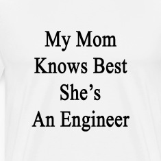 my_mom_knows_best_shes_an_engineer T-Shirts