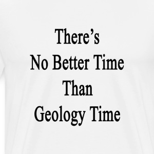 theres_no_better_time_than_geology_time T-Shirts - Men's Premium T-Shirt
