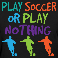 Design ~ Play Soccer or Play Nothing Soccer Player Womens Tshirt