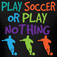 Design ~ Play Soccer or Play Nothing Soccer Mens Tshirt