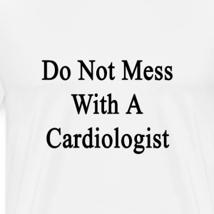do_not_mess_with_a_cardiologist T-Shirts - Men's Premium T-Shirt