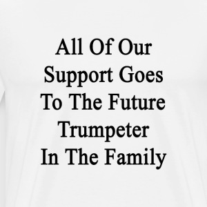 all_of_our_support_goes_to_the_future_tr T-Shirts - Men's Premium T-Shirt