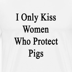 i_only_kiss_women_who_protect_pigs T-Shirts