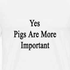 yes_pigs_are_more_important T-Shirts