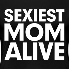 Sexiest Mom Alive Gift for Mother Women's T-Shirts