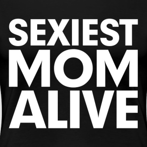 Sexiest Mom Alive Gift for Mother Women's T-Shirts - Women's Premium T-Shirt