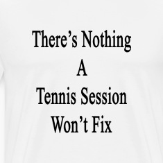 theres_nothing_a_tennis_session_wont_fix T-Shirts