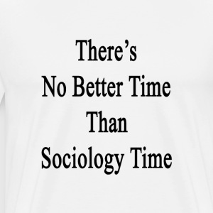 theres_no_better_time_than_sociology_tim T-Shirts - Men's Premium T-Shirt