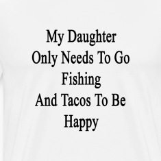 my_daughter_only_needs_to_go_fishing_and T-Shirts