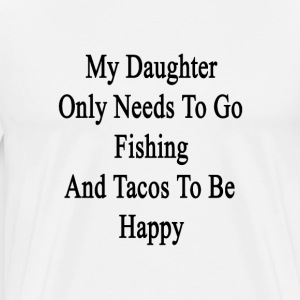 my_daughter_only_needs_to_go_fishing_and T-Shirts - Men's Premium T-Shirt