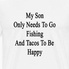 my_son_only_needs_to_go_fishing_and_taco T-Shirts