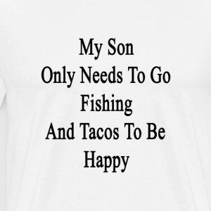 my_son_only_needs_to_go_fishing_and_taco T-Shirts - Men's Premium T-Shirt