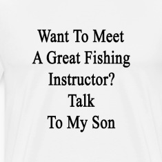 want_to_meet_a_great_fishing_instructor_ T-Shirts
