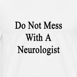 do_not_mess_with_a_neurologist T-Shirts - Men's Premium T-Shirt