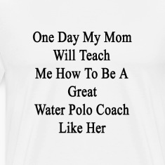 one_day_my_mom_will_teach_me_how_to_be_a T-Shirts