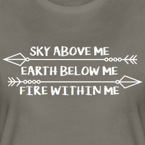 Sky Above Me. Earth Below Me. Fire Within Me. Women's T-Shirts - Women's Premium T-Shirt