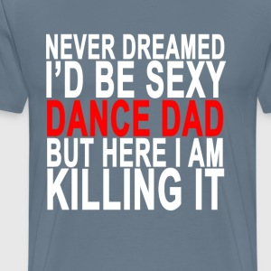 never_dreamed_id_be_sexy_dance_dad_but_h - Men's Premium T-Shirt