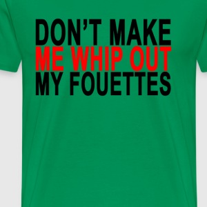 dont_make_me_whip_out_my_fouettes_ - Men's Premium T-Shirt