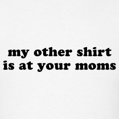 My other shirt is at your moms