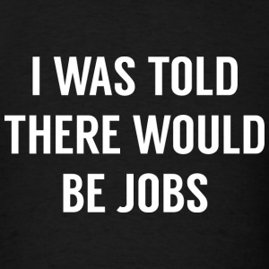 I Was Told There Would Be Jobs - Men's T-Shirt