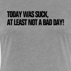 Today Was Suck, At Least Not A Bad Day HATE MONDAY Women's T-Shirts - Women's Premium T-Shirt