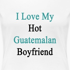 i_love_my_hot_guatemalan_boyfriend Women's T-Shirts
