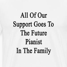 all_of_our_support_goes_to_the_future_pi T-Shirts
