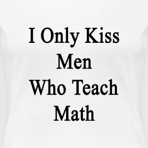i_only_kiss_men_who_teach_math Women's T-Shirts - Women's Premium T-Shirt