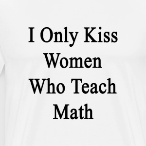i_only_kiss_women_who_teach_math T-Shirts - Men's Premium T-Shirt