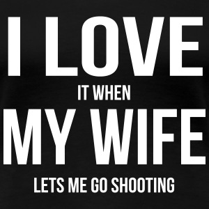 I LOVE MY WIFE (WHEN SHE LETS ME GO SHOOTING) Women's T-Shirts - Women's Premium T-Shirt