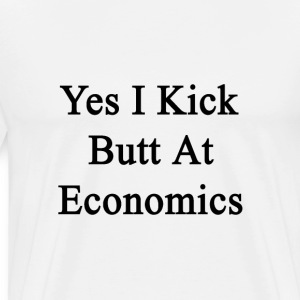 yes_i_kick_butt_at_economics T-Shirts - Men's Premium T-Shirt
