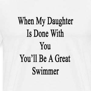 when_my_daughter_is_done_with_you_youll_ T-Shirts - Men's Premium T-Shirt