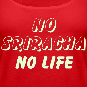 NO SRIRACHA NO LIFE Tanks - Women's Premium Tank Top