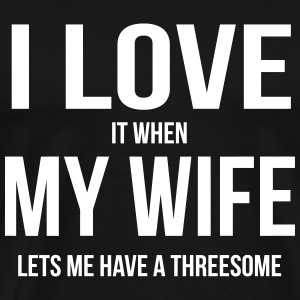 I LOVE MY WIFE (WHEN SHE LETS ME HAVE A THREESOME) T-Shirts - Men's Premium T-Shirt