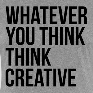 Whatever You Think Think Creative Women's T-Shirts - Women's Premium T-Shirt