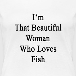 im_that_beautiful_woman_who_loves_fish Women's T-Shirts - Women's Premium T-Shirt