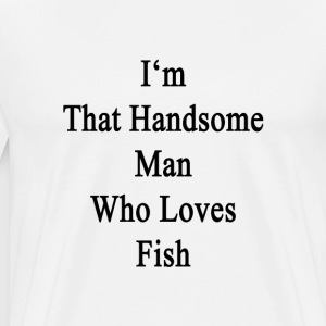 im_that_handsome_man_who_loves_fish T-Shirts - Men's Premium T-Shirt
