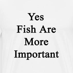 yes_fish_are_more_important T-Shirts - Men's Premium T-Shirt