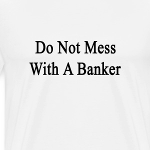 do_not_mess_with_a_banker T-Shirts - Men's Premium T-Shirt
