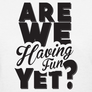 are we having fun yet - Women's T-Shirt