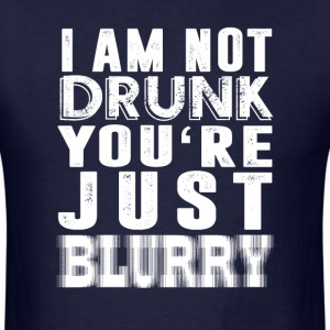 i am not drunk you're just blurry - Men's T-Shirt