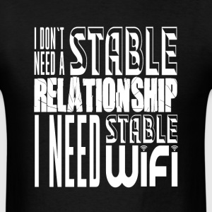 i don't need a stable relationship, i need stable - Men's T-Shirt