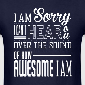i am sorry i can't hear you over the sound of awes - Men's T-Shirt